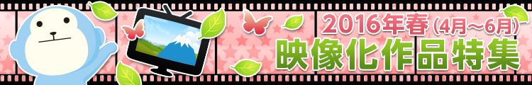 2016年 春(4月~6月) 映像化作品特集