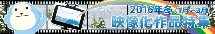 2016年 冬(1月~3月) 映像化作品特集
