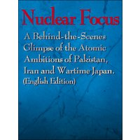 Nuclear Focus:A Behind-the-Scenes Glimpse of the Atomic Ambitions of Pakistan,Iran and Wartime Japan(EnglishEdition)(Mainichi Shimbun Publishing Inc.)